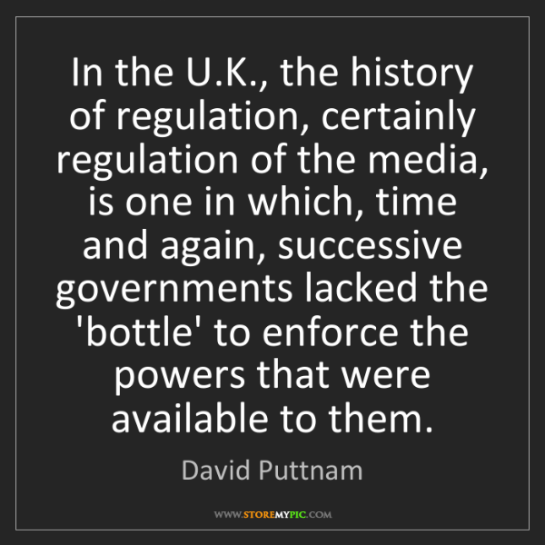 David Puttnam: In the U.K., the history of regulation, certainly regulation...
