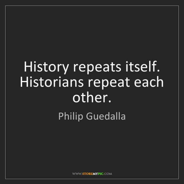 Philip Guedalla: History repeats itself. Historians repeat each other.