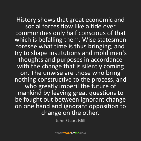 John Stuart Mill: History shows that great economic and social forces flow...