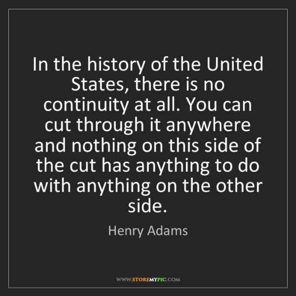 Henry Adams: In the history of the United States, there is no continuity...