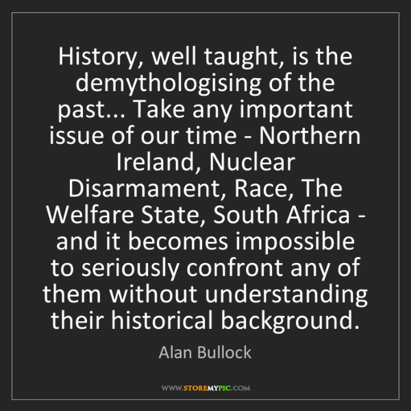 Alan Bullock: History, well taught, is the demythologising of the past......