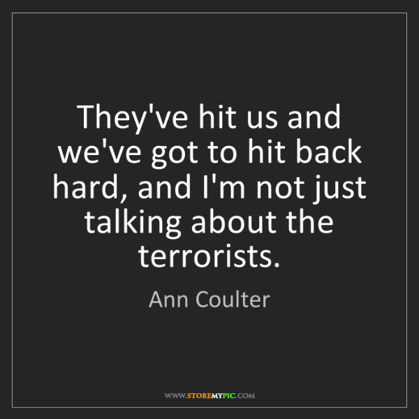 Ann Coulter: They've hit us and we've got to hit back hard, and I'm...