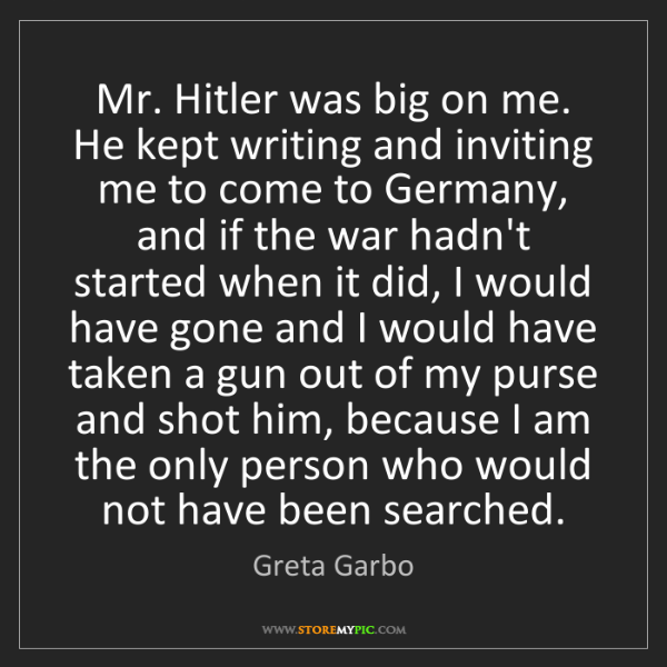 Greta Garbo: Mr. Hitler was big on me. He kept writing and inviting...