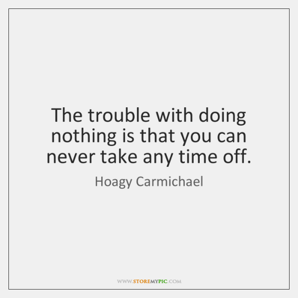 The trouble with doing nothing is that you can never take any ...