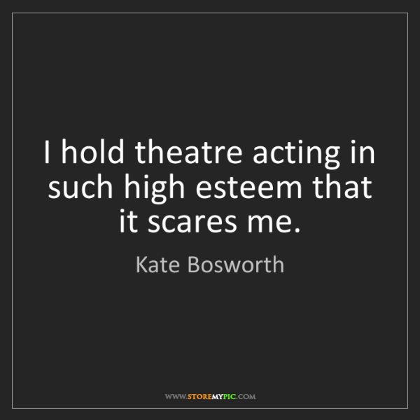 Kate Bosworth: I hold theatre acting in such high esteem that it scares...