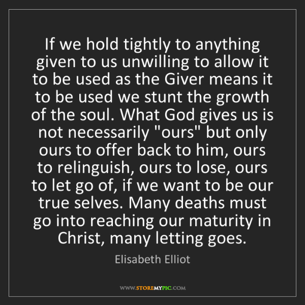 Elisabeth Elliot: If we hold tightly to anything given to us unwilling...