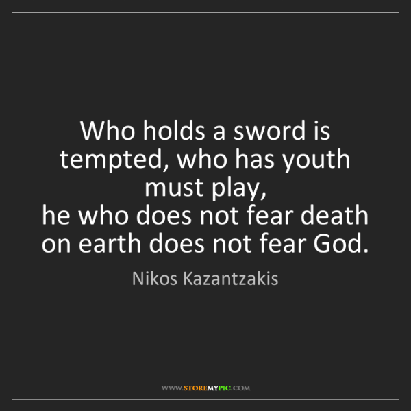 Nikos Kazantzakis: Who holds a sword is tempted, who has youth must play,...
