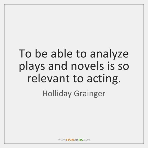 To be able to analyze plays and novels is so relevant to ...