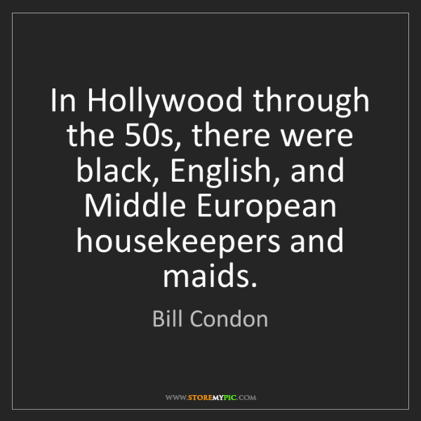 Bill Condon: In Hollywood through the 50s, there were black, English,...