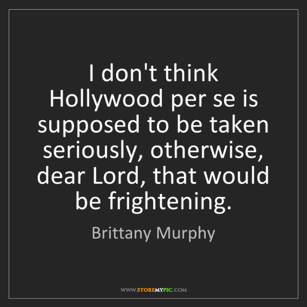 Brittany Murphy: I don't think Hollywood per se is supposed to be taken...