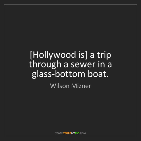 Wilson Mizner: [Hollywood is] a trip through a sewer in a glass-bottom...