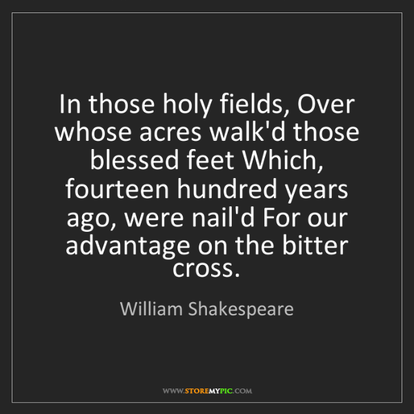 William Shakespeare: In those holy fields, Over whose acres walk'd those blessed...