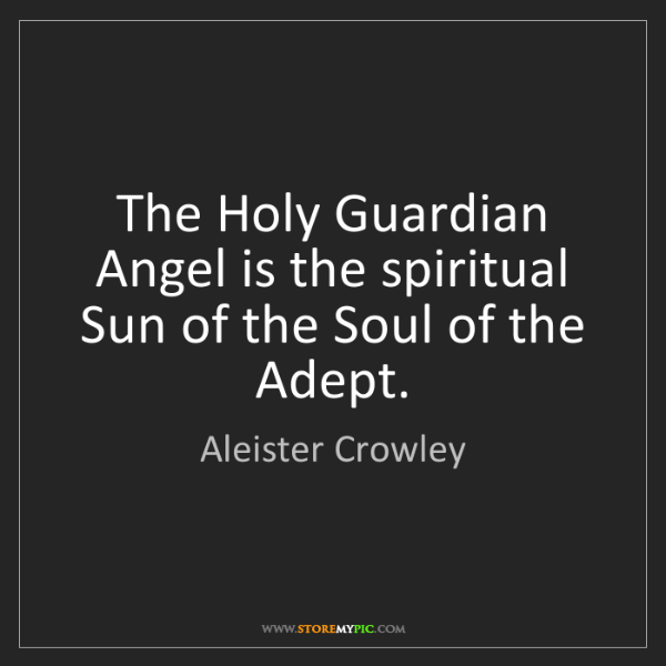 Aleister Crowley: The Holy Guardian Angel is the spiritual Sun of the Soul...