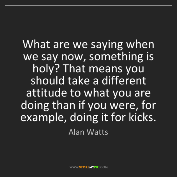 Alan Watts: What are we saying when we say now, something is holy?...