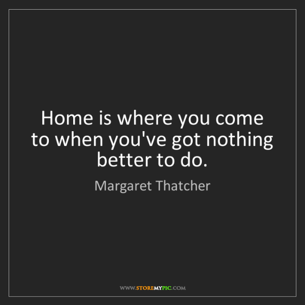 Margaret Thatcher: Home is where you come to when you've got nothing better...