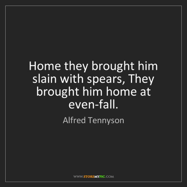 Alfred Tennyson: Home they brought him slain with spears, They brought...