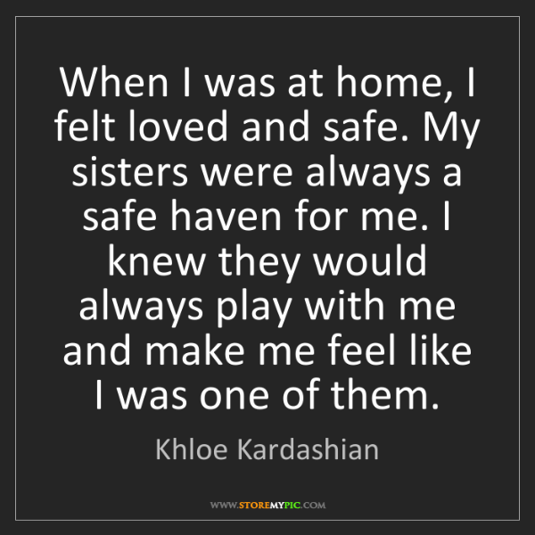 Khloe Kardashian: When I was at home, I felt loved and safe. My sisters...