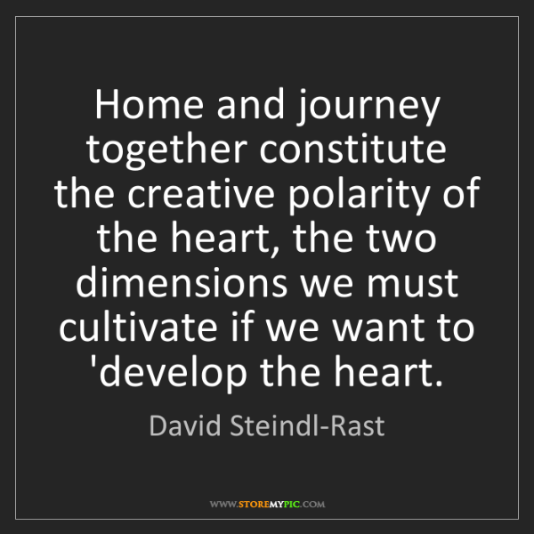 David Steindl-Rast: Home and journey together constitute the creative polarity...