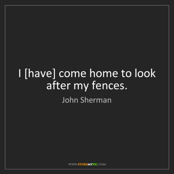 John Sherman: I [have] come home to look after my fences.