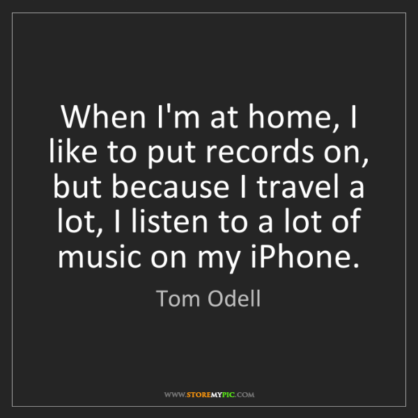 Tom Odell: When I'm at home, I like to put records on, but because...