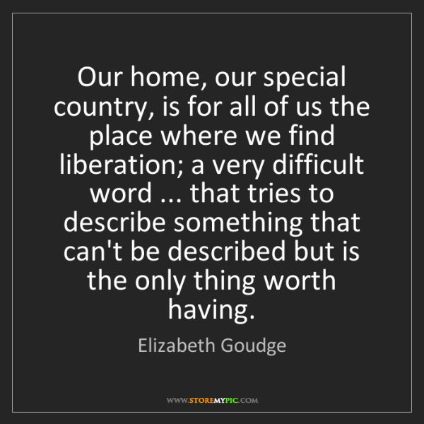 Elizabeth Goudge: Our home, our special country, is for all of us the place...