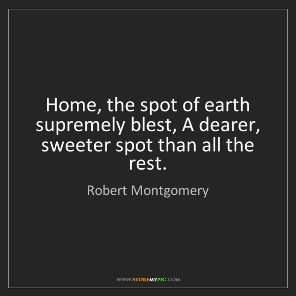 Robert Montgomery: Home, the spot of earth supremely blest, A dearer, sweeter...