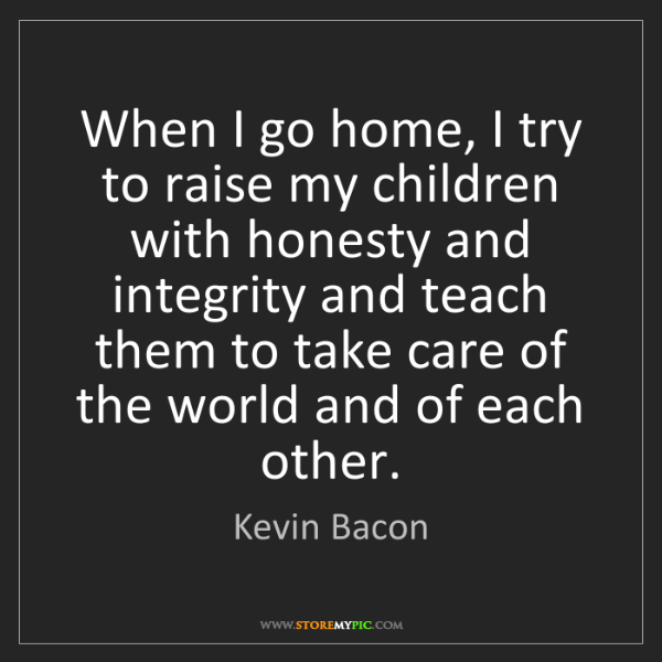 Kevin Bacon: When I go home, I try to raise my children with honesty...