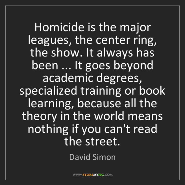 David Simon: Homicide is the major leagues, the center ring, the show....