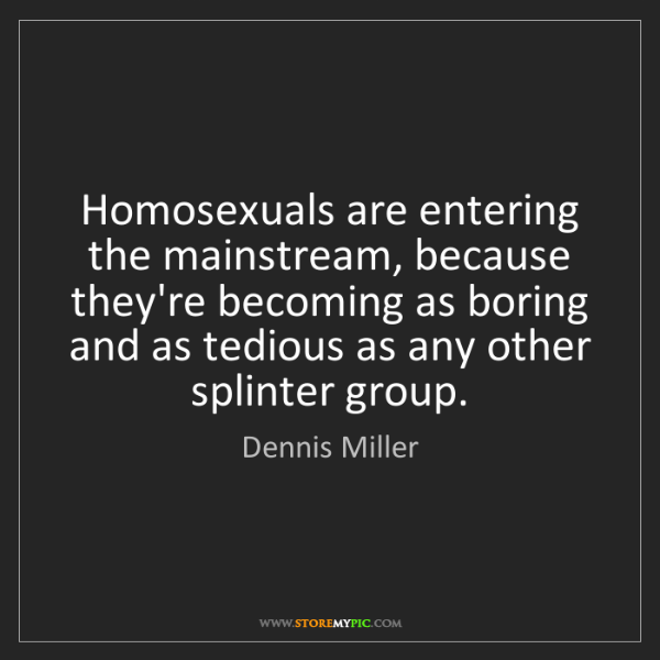 Dennis Miller: Homosexuals are entering the mainstream, because they're...