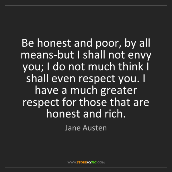 Jane Austen: Be honest and poor, by all means-but I shall not envy...