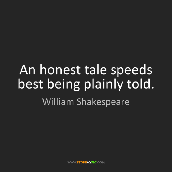 William Shakespeare: An honest tale speeds best being plainly told.