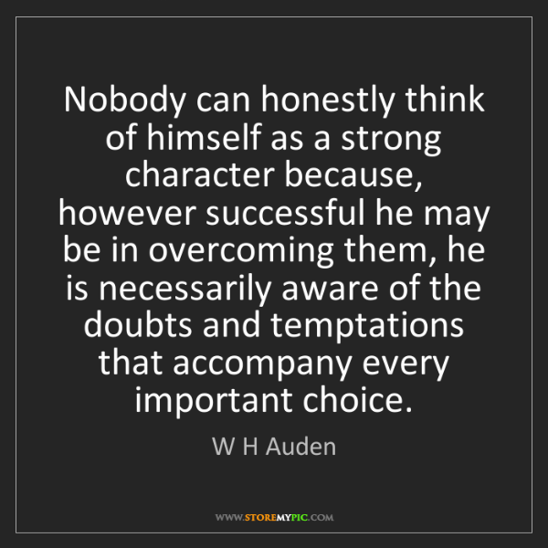 W H Auden: Nobody can honestly think of himself as a strong character...