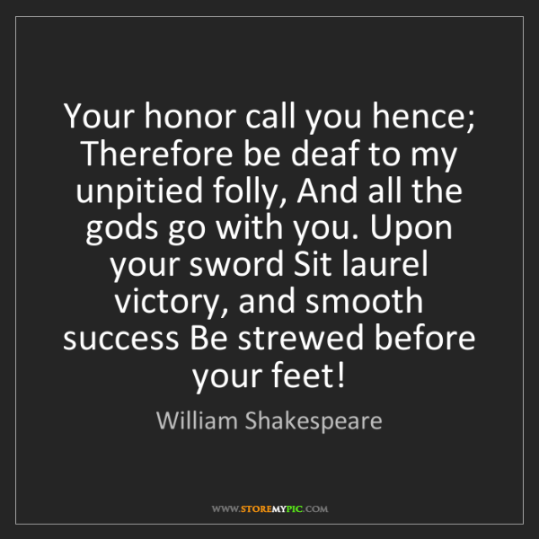 William Shakespeare: Your honor call you hence; Therefore be deaf to my unpitied...