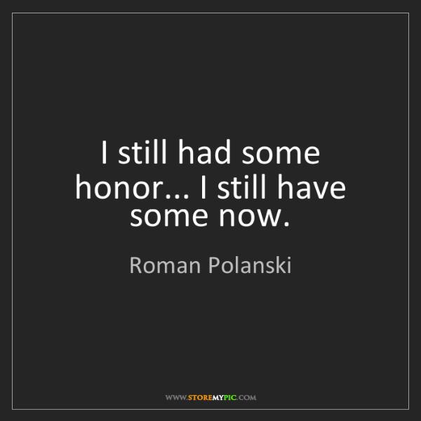 Roman Polanski: I still had some honor... I still have some now.
