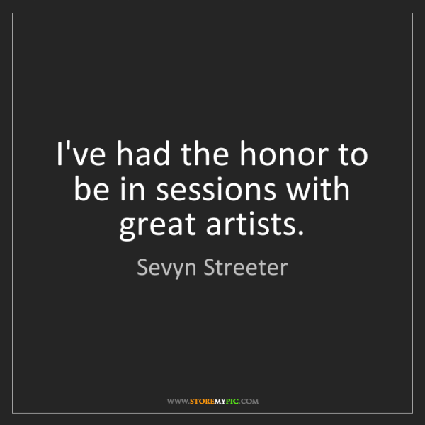 Sevyn Streeter: I've had the honor to be in sessions with great artists.