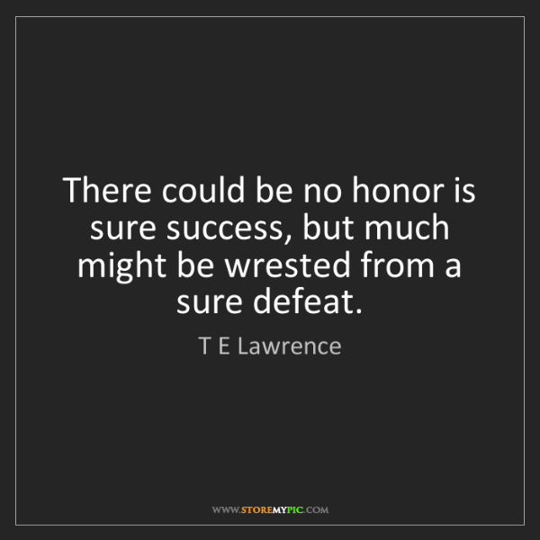 T E Lawrence: There could be no honor is sure success, but much might...