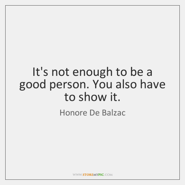 It's not enough to be a good person. You also have to ...