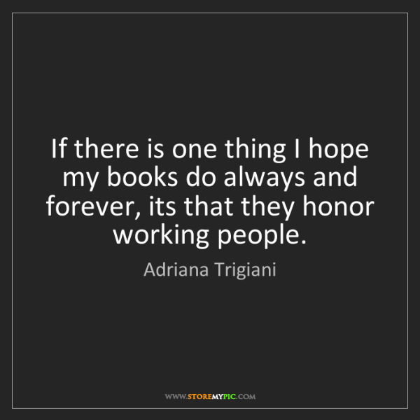 Adriana Trigiani: If there is one thing I hope my books do always and forever,...