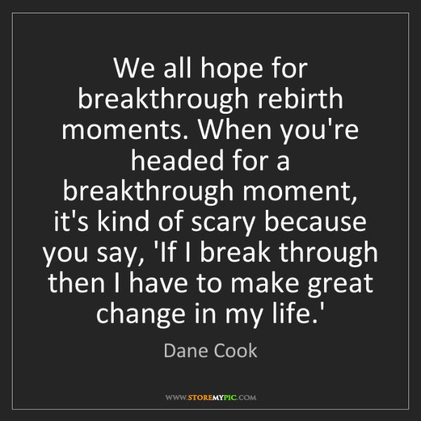 Dane Cook: We all hope for breakthrough rebirth moments. When you're...