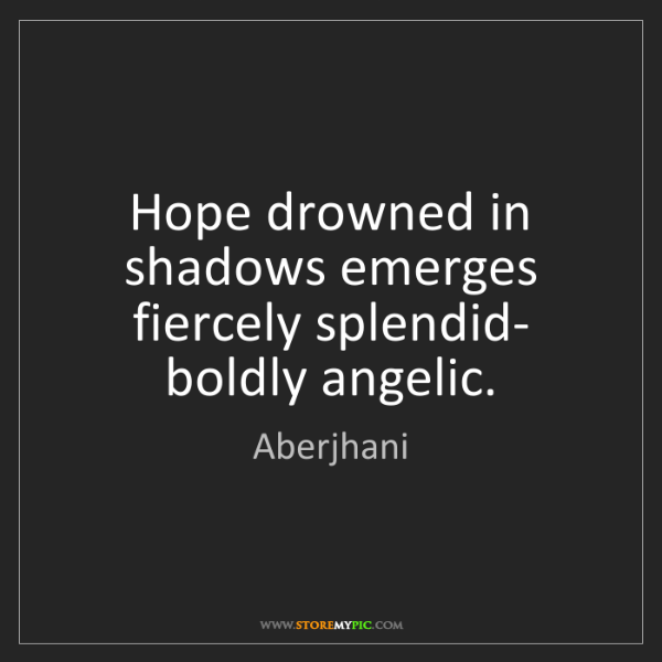 Aberjhani: Hope drowned in shadows emerges fiercely splendid- boldly...