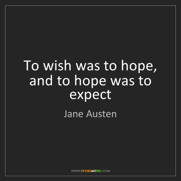 Jane Austen: To wish was to hope, and to hope was to expect