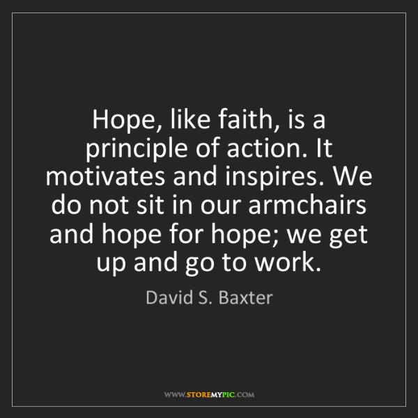 David S. Baxter: Hope, like faith, is a principle of action. It motivates...