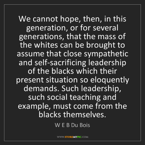 W E B Du Bois: We cannot hope, then, in this generation, or for several...