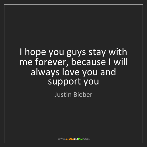 Justin Bieber: I hope you guys stay with me forever, because I will...