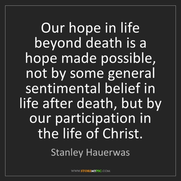 Stanley Hauerwas: Our hope in life beyond death is a hope made possible,...
