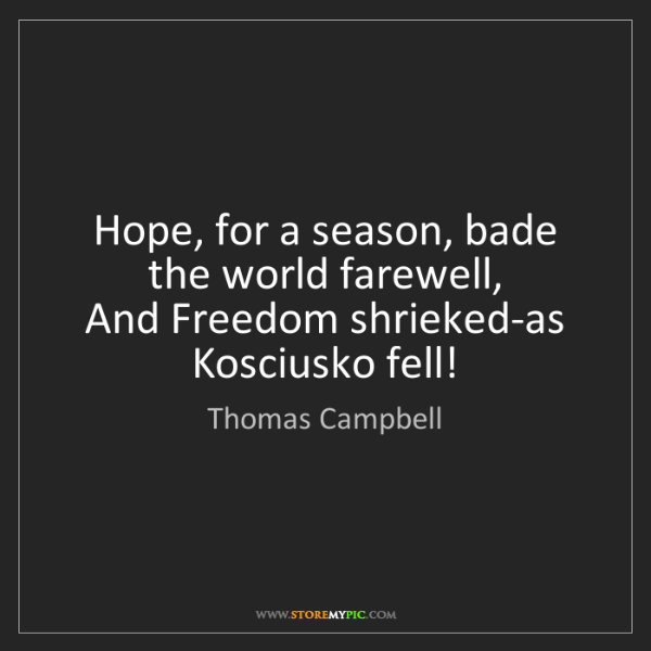Thomas Campbell: Hope, for a season, bade the world farewell,   And Freedom...