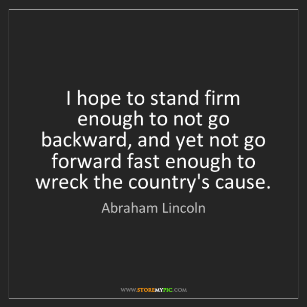 Abraham Lincoln: I hope to stand firm enough to not go backward, and yet...