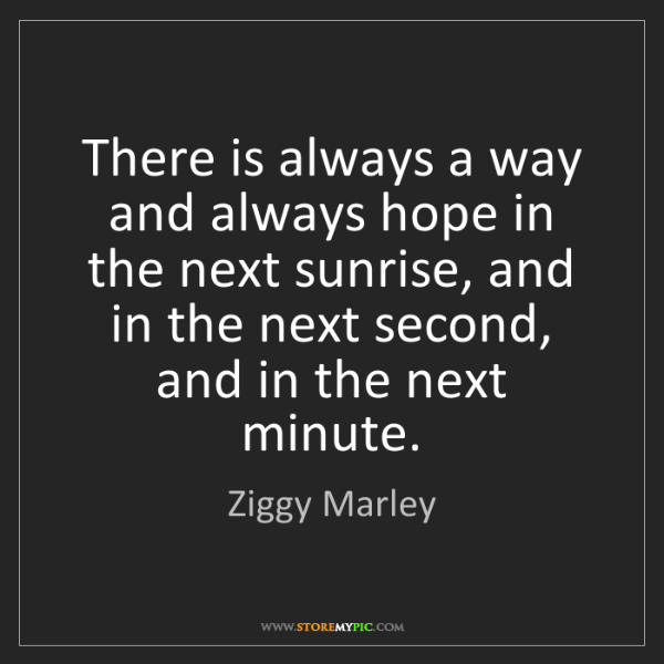 Ziggy Marley: There is always a way and always hope in the next sunrise,...