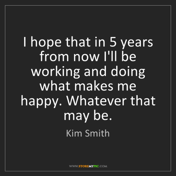 Kim Smith: I hope that in 5 years from now I'll be working and doing...