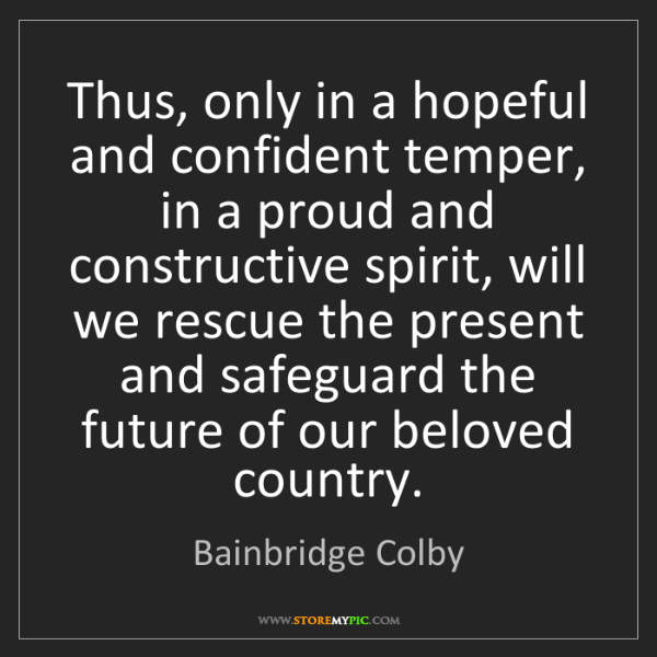 Bainbridge Colby: Thus, only in a hopeful and confident temper, in a proud...